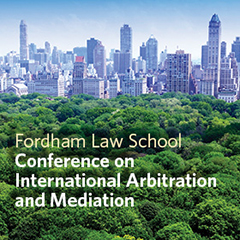 The Fordham Law School 13th Annual Conference on International Arbitration and Mediation - Facing the Future in International Arbitration: Evolving Issues, Practices and Solutions